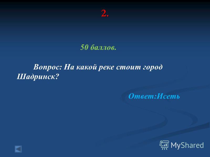 2. 50 баллов. Вопрос: На какой реке стоит город Шадринск? Ответ:Исеть