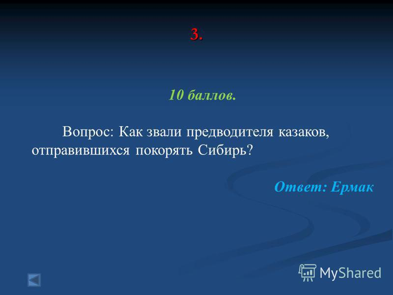 3. 10 баллов. Вопрос: Как звали предводителя казаков, отправившихся покорять Сибирь? Ответ: Ермак