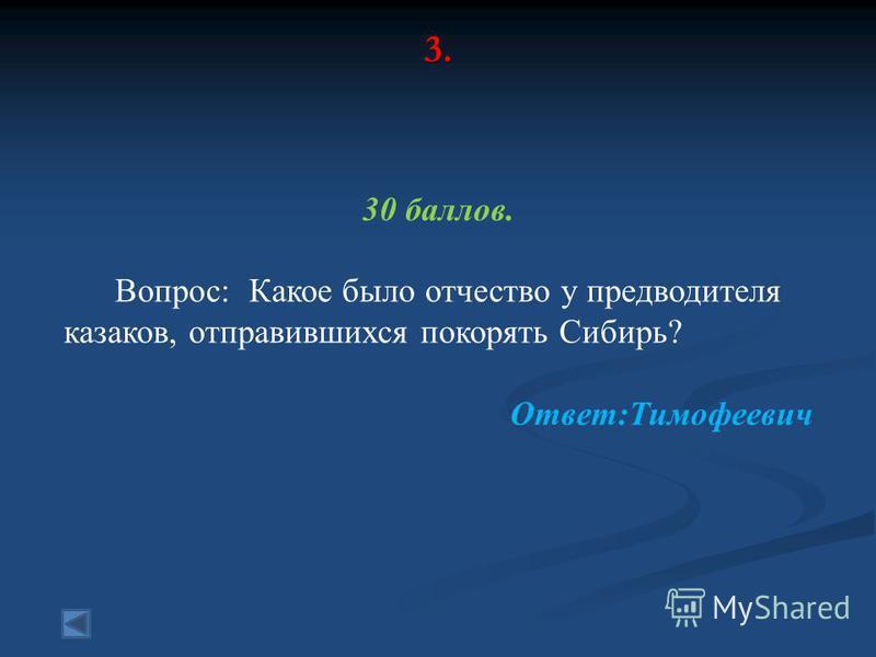 3. 30 баллов. Вопрос: Какое было отчество у предводителя казаков, отправившихся покорять Сибирь? Ответ:Тимофеевич