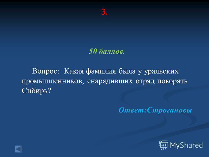 3. 50 баллов. Вопрос: Какая фамилия была у уральских промышленников, снарядивших отряд покорять Сибирь? Ответ:Строгановы