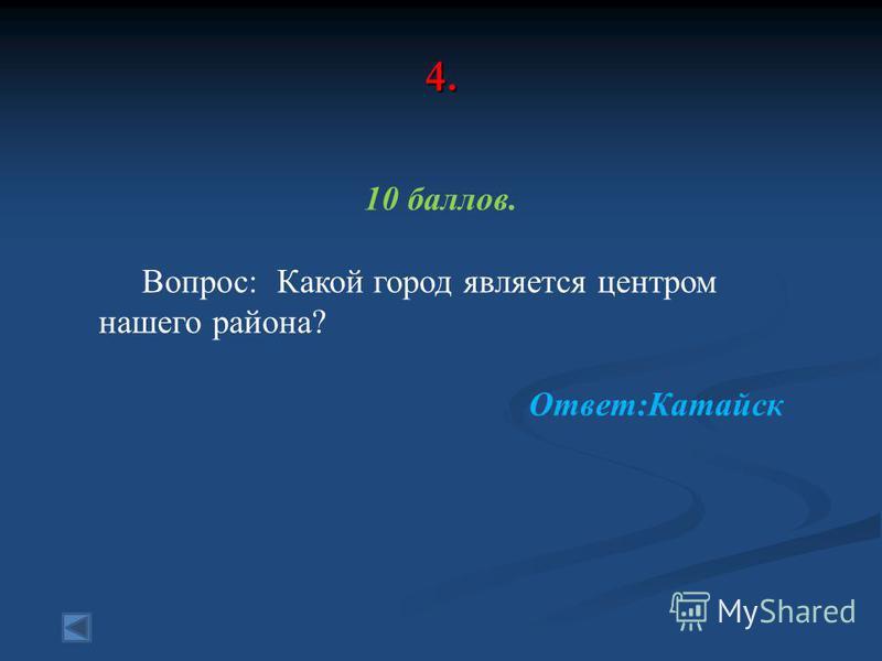 4. 10 баллов. Вопрос: Какой город является центром нашего района? Ответ:Катайск