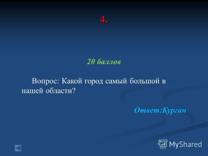 4. 20 баллов Вопрос: Какой город самый большой в нашей области? Ответ:Курган