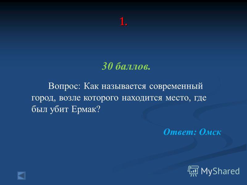 1. 30 баллов. Вопрос: Как называется современный город, возле которого находится место, где был убит Ермак? Ответ: Омск
