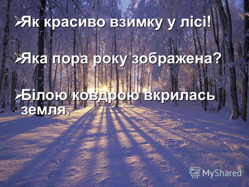 Як красиво взимку у лісі! Як красиво взимку у лісі! Яка пора року зображена? Яка пора року зображена? Білою ковдрою вкрилась земля. Білою ковдрою вкрилась земля.