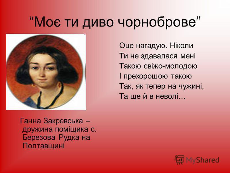 Моє ти диво чорноброве Ганна Закревська – дружина поміщика с. Березова Рудка на Полтавщині Оце нагадую. Ніколи Ти не здавалася мені Такою свіжо-молодою І прехорошою такою Так, як тепер на чужині, Та ще й в неволі…