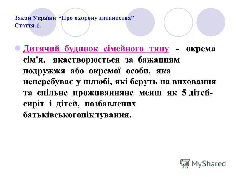 Закон України Про охорону дитиниства Стаття 1. Дитячий будинок сімейного типу - окрема сім'я, якастворюється за бажанням подружжя або окремої особи, яка неперебуває у шлюбі, які беруть на виховання та спільне проживанняне менш як 5 дітей- сиріт і діт