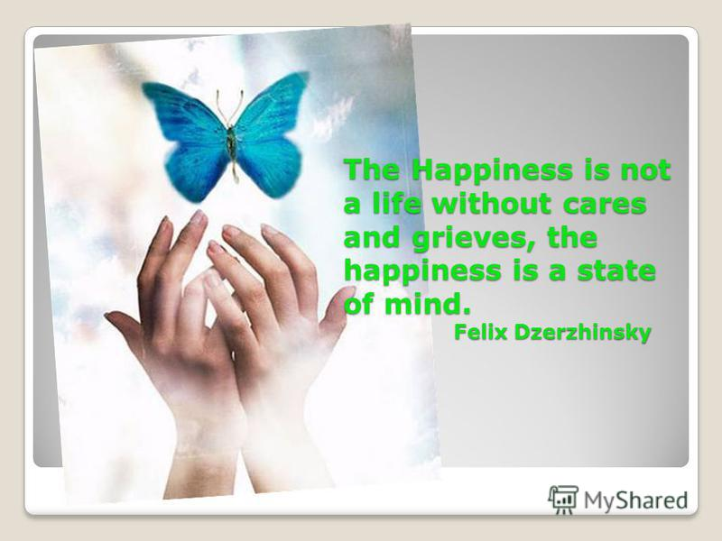 The Happiness is not a life without cares and grieves, the happiness is a state of mind. Felix Dzerzhinsky