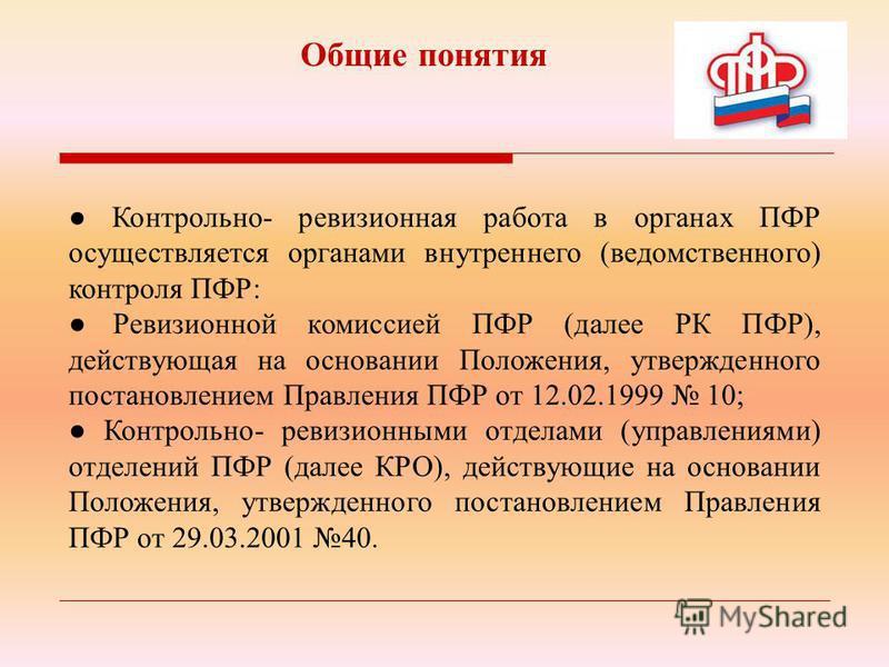 Контрольно- ревизионная работа в органах ПФР осуществляется органами внутреннего (ведомственного) контроля ПФР: Ревизионной комиссией ПФР (далее РК ПФР), действующая на основании Положения, утвержденного постановлением Правления ПФР от 12.02.1999 10;