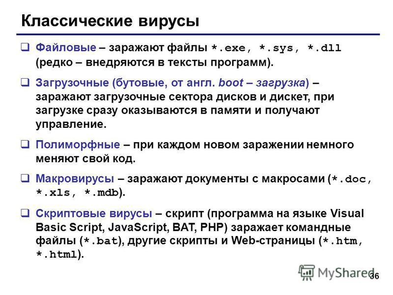36 Классические вирусы Файловые – заражают файлы *.exe, *.sys, *.dll (редко – внедряются в тексты программ). Загрузочные (бутовые, от англ. boot – загрузка) – заражают загрузочные сектора дисков и дискет, при загрузке сразу оказываются в памяти и пол