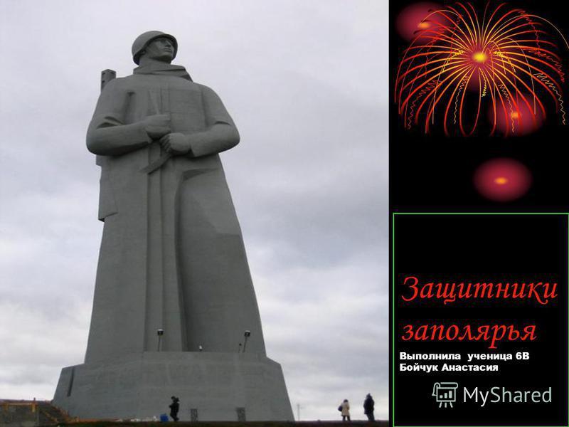 Защитники заполярья Выполнила ученица 6В Бойчук Анастасия