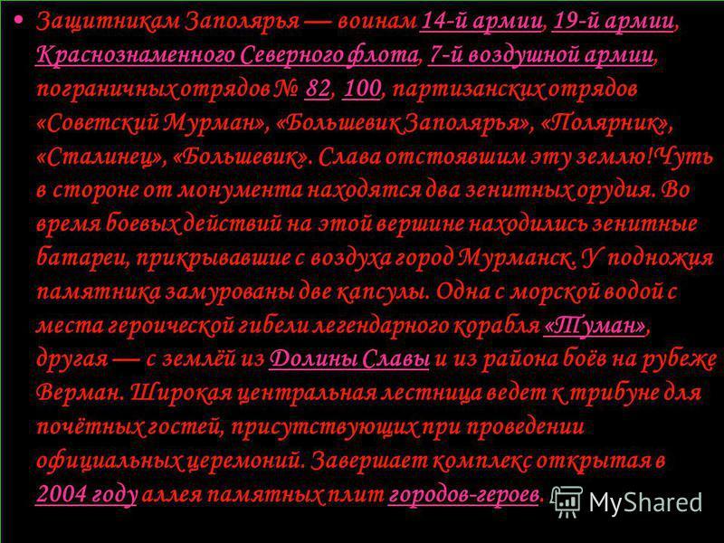Защитникам Заполярья воинам 14-й армии, 19-й армии, Краснознаменного Северного флота, 7-й воздушной армии, пограничных отрядов 82, 100, партизанских отрядов «Советский Мурман», «Большевик Заполярья», «Полярник», «Сталинец», «Большевик». Слава отстояв