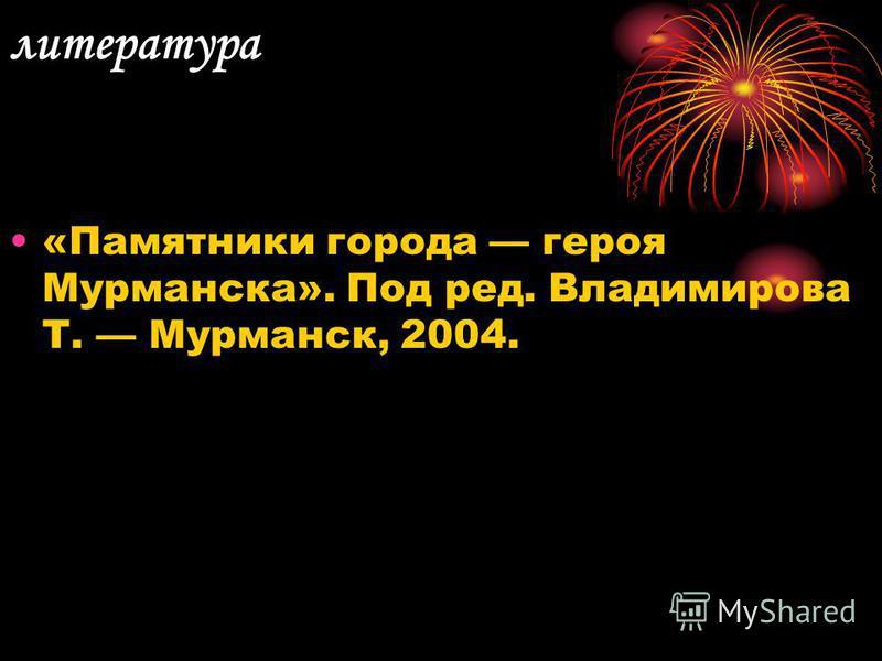 литература «Памятники города героя Мурманска». Под ред. Владимирова Т. Мурманск, 2004.