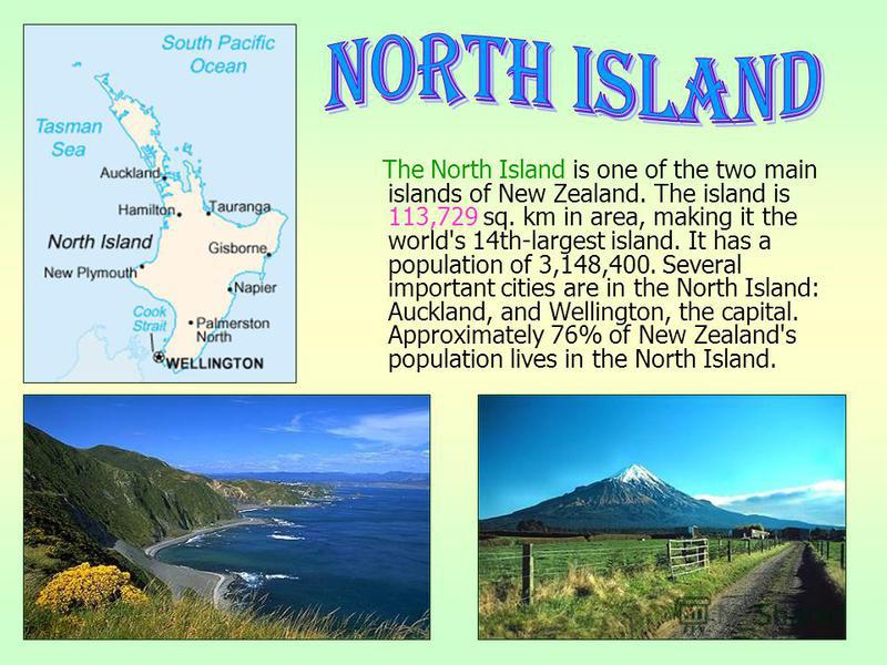 The North Island is one of the two main islands of New Zealand. The island is 113,729 sq. km in area, making it the world's 14th-largest island. It has a population of 3,148,400. Several important cities are in the North Island: Auckland, and Welling