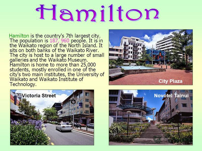 Hamilton is the country's 7th largest city. The population is 187, 960 people. It is in the Waikato region of the North Island. It sits on both banks of the Waikato River. The city is host to a large number of small galleries and the Waikato Museum.