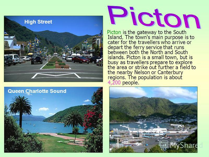 Picton is the gateway to the South Island. The town's main purpose is to cater for the travellers who arrive or depart the ferry service that runs between both the North and South islands. Picton is a small town, but is busy as travellers prepare to