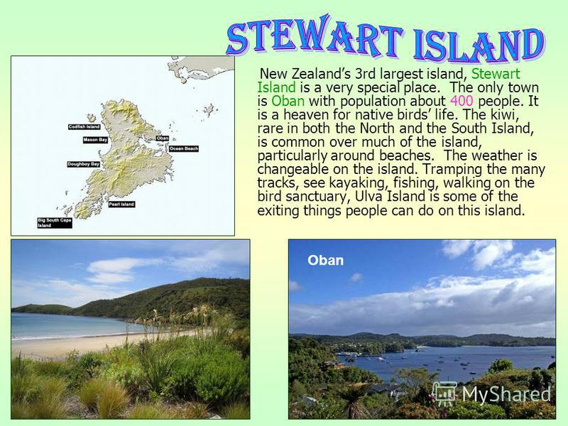 New Zealands 3rd largest island, Stewart Island is a very special place. The only town is Oban with population about 400 people. It is a heaven for native birds life. The kiwi, rare in both the North and the South Island, is common over much of the i