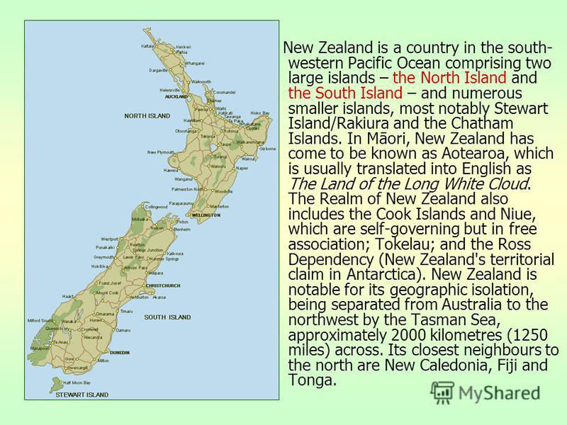 New Zealand is a country in the south- western Pacific Ocean comprising two large islands – the North Island and the South Island – and numerous smaller islands, most notably Stewart Island/Rakiura and the Chatham Islands. In Māori, New Zealand has c