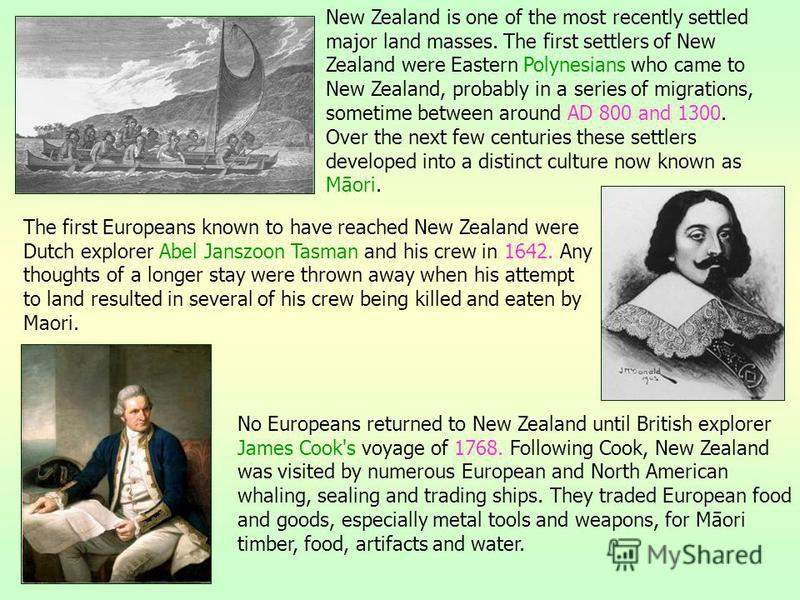 The first Europeans known to have reached New Zealand were Dutch explorer Abel Janszoon Tasman and his crew in 1642. Any thoughts of a longer stay were thrown away when his attempt to land resulted in several of his crew being killed and eaten by Mao