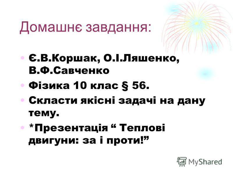 Домашнє завдання: Є.В.Коршак, О.І.Ляшенко, В.Ф.Савченко Фізика 10 клас § 56. Скласти якісні задачі на дану тему. *Презентація Теплові двигуни: за і проти!