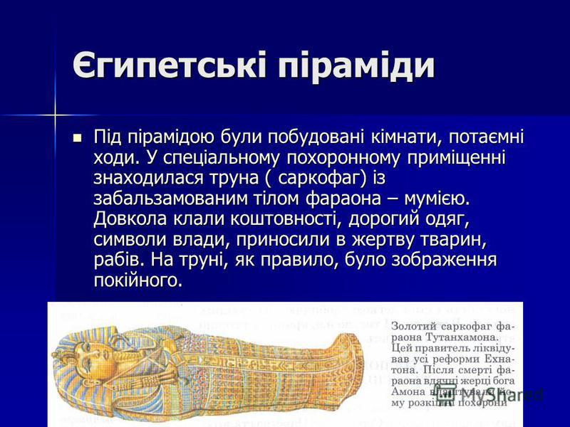Єгипетські піраміди Під пірамідою були побудовані кімнати, потаємні ходи. У спеціальному похоронному приміщенні знаходилася труна ( саркофаг) із забальзамованим тілом фараона – мумією. Довкола клали коштовності, дорогий одяг, символи влади, приносили