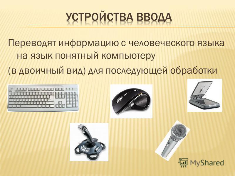 Переводят информацию с человеческого языка на язык понятный компьютеру (в двоичный вид) для последующей обработки