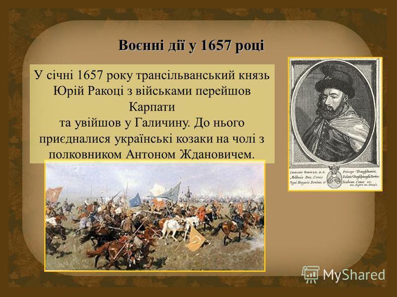Воєнні дії у 1657 році У січні 1657 року трансільванський князь Юрій Ракоці з військами перейшов Карпати та увійшов у Галичину. До нього приєдналися українські козаки на чолі з полковником Антоном Ждановичем.
