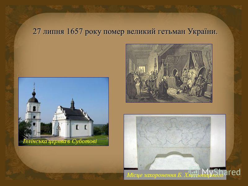 Іллінська церква в Суботові Місце захоронення Б. Хмельницького 27 липня 1657 року помер великий гетьман України.