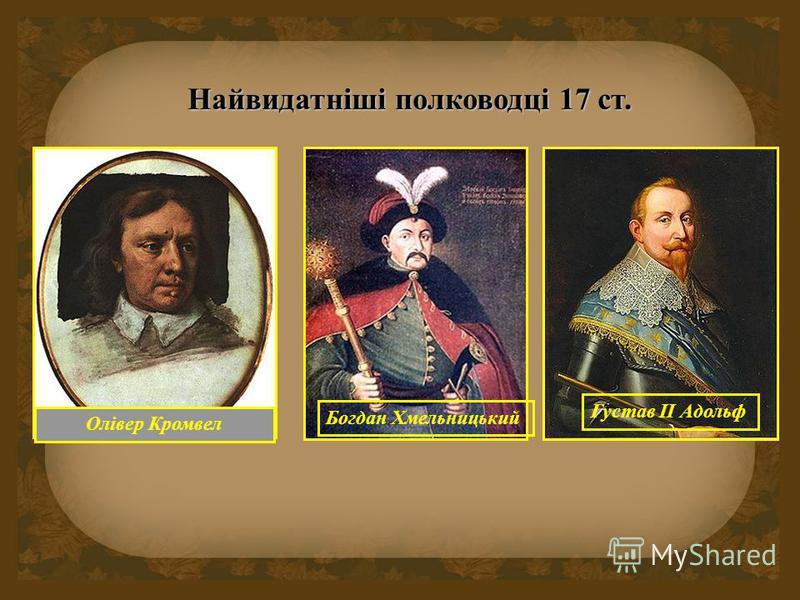 Найвидатніші полководці 17 ст. Олівер Кромвел Богдан Хмельницький Густав ІІ Адольф