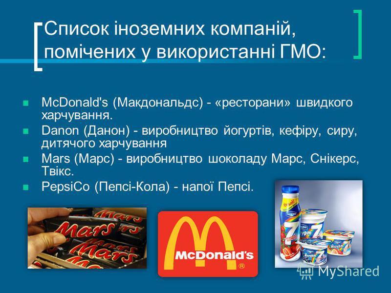 Список іноземних компаній, помічених у використанні ГМО: McDonald's (Макдональдс) - «ресторани» швидкого харчування. Danon (Данон) - виробництво йогуртів, кефіру, сиру, дитячого харчування Mars (Марс) - виробництво шоколаду Марс, Снікерс, Твікс. Peps