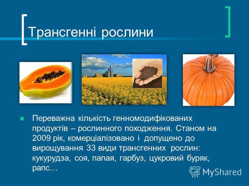 Трансгенні рослини Переважна кількість генномодифікованих продуктів – рослинного походження. Станом на 2009 рік, комерціалізовано і допущено до вирощування 33 види трансгенних рослин: кукурудза, соя, папая, гарбуз, цукровий буряк, рапс…