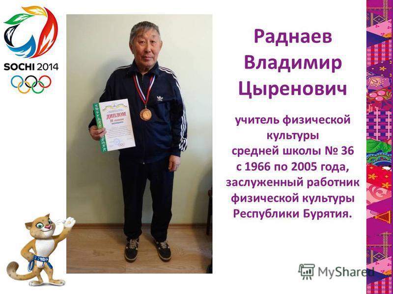Раднаев Владимир Цыренович учитель физической культуры средней школы 36 с 1966 по 2005 года, заслуженный работник физической культуры Республики Бурятия.