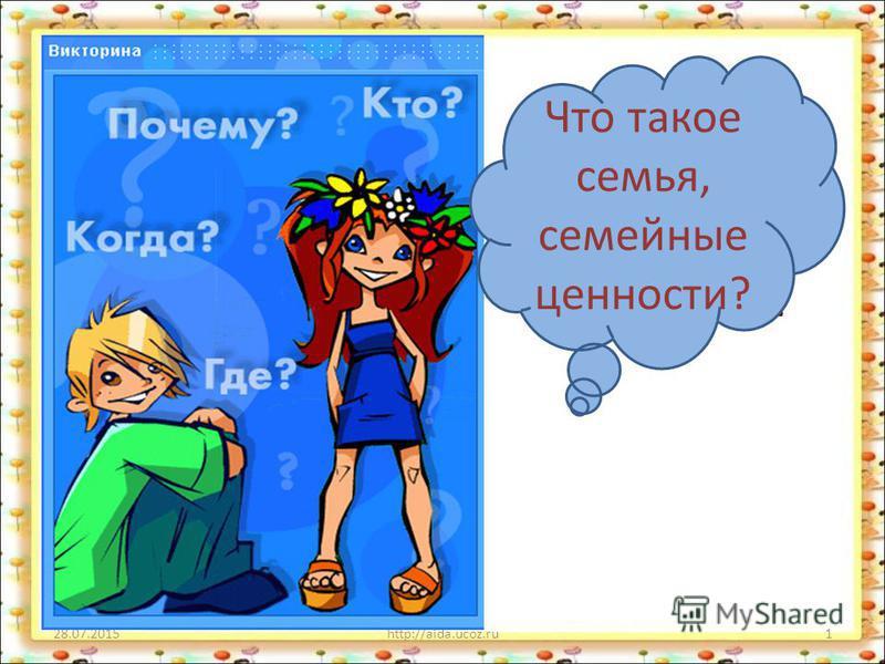 28.07.2015http://aida.ucoz.ru1 Что такое семья, семейные ценности ?