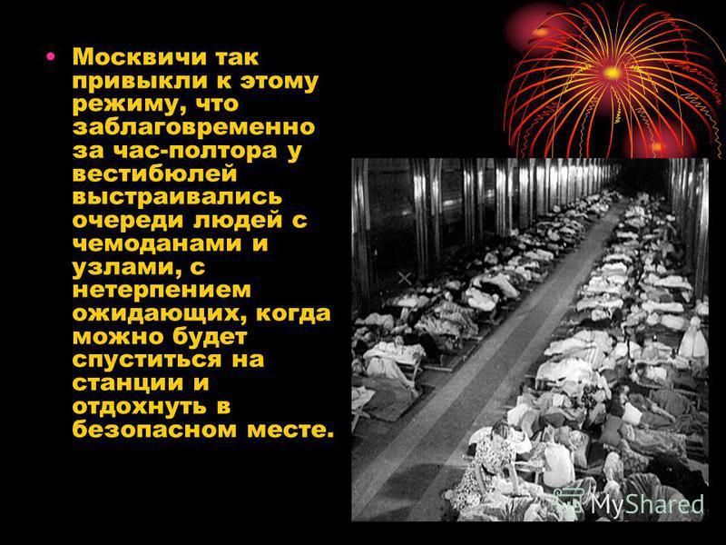 Москвичи так привыкли к этому режиму, что заблаговременно за час-полтора у вестибюлей выстраивались очереди людей с чемоданами и узлами, с нетерпением ожидающих, когда можно будет спуститься на станции и отдохнуть в безопасном месте.