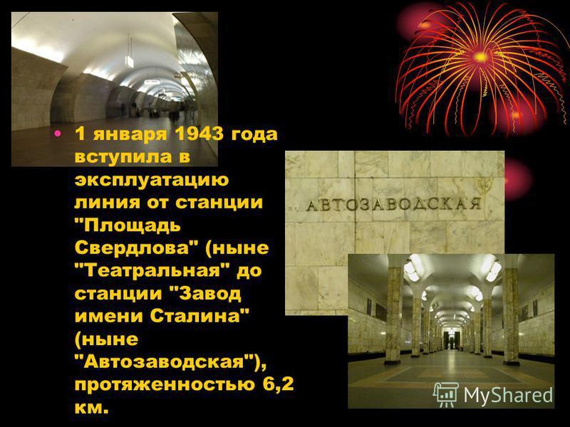 1 января 1943 года вступила в эксплуатацию линия от станции Площадь Свердлова (ныне Театральная до станции Завод имени Сталина (ныне Автозаводская), протяженностью 6,2 км.