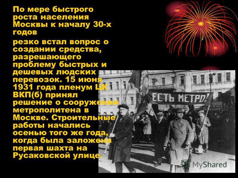 По мере быстрого роста населения Москвы к началу 30-х годов резко встал вопрос о создании средства, разрешающего проблему быстрых и дешевых людских перевозок. 15 июня 1931 года пленум ЦК ВКП(б) принял решение о сооружении метрополитена в Москве. Стро