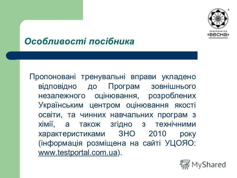 Особливості посібника Пропоновані тренувальні вправи укладено відповідно до Програм зовнішнього незалежного оцінювання, розроблених Українським центром оцінювання якості освіти, та чинних навчальних програм з хімії, а також згідно з технічними характ
