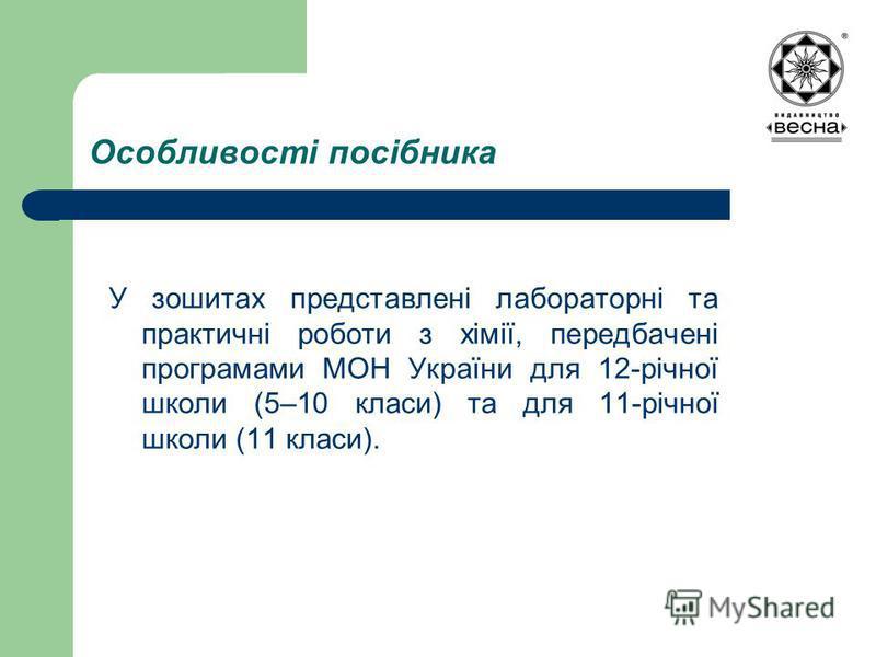 Особливості посібника У зошитах представлені лабораторні та практичні роботи з хімії, передбачені програмами МОН України для 12-річної школи (5–10 класи) та для 11-річної школи (11 класи).