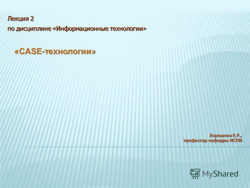 «CASE-технологии» Хорошева Е.Р., профессор кафедры ИСПИ Лекция 2 по дисциплине «Информационные технологии»