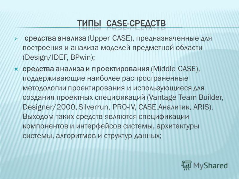средства анализа (Upper CASE), предназначенные для построения и анализа моделей предметной области (Design/IDEF, BPwin); средства анализа и проектирования (Middle CASE), поддерживающие наиболее распространенные методологии проектирования и использующ