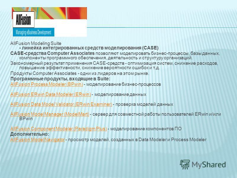 AllFusion Modeling Suite - линейка интегрированных средств моделирования (CASE) CASE-средства Computer Associates позволяют моделировать бизнес-процессы, базы данных, компоненты программного обеспечения, деятельность и структуру организаций. Закономе