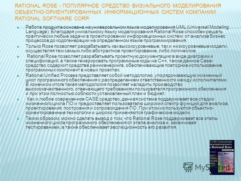 RATIONAL ROSE - ПОПУЛЯРНОЕ СРЕДСТВО ВИЗУАЛЬНОГО МОДЕЛИРОВАНИЯ ОБЪЕКТНО-ОРИЕНТИРОВАННЫХ ИНФОРМАЦИОННЫХ СИСТЕМ КОМПАНИИ RATIONAL SOFTWARE CORP. Работа продукта основана на универсальном языке моделирования UML (Universal Modeling Language). Благодаря у