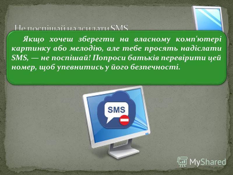 3 Якщо хочеш зберегти на власному комп'ютері картинку або мелодію, але тебе просять надіслати SMS, не поспішай! Попроси батьків перевірити цей номер, щоб упевнитись у його безпечності.