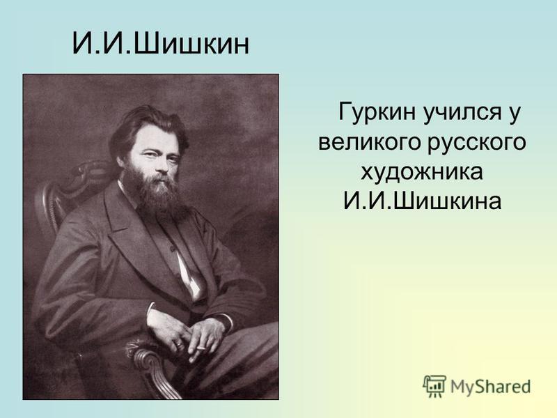 И.И.Шишкин Гуркин учился у великого русского художника И.И.Шишкина