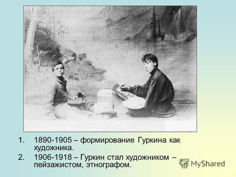 1.1890-1905 – формирование Гуркина как художника. 2.1906-1918 – Гуркин стал художником – пейзажистом, этнографом.