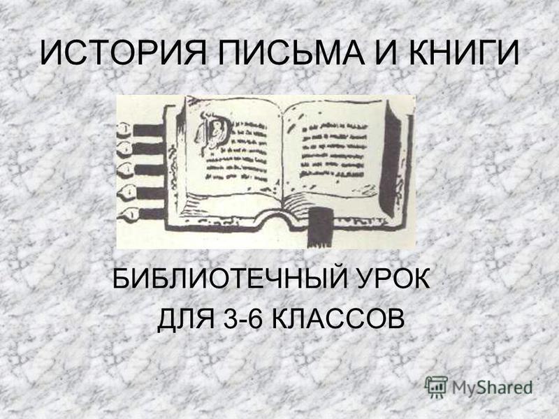 ИСТОРИЯ ПИСЬМА И КНИГИ БИБЛИОТЕЧНЫЙ УРОК ДЛЯ 3-6 КЛАССОВ