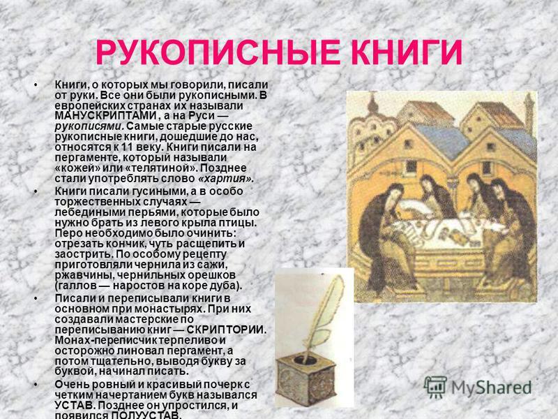 РУКОПИСНЫЕ КНИГИ Книги, о которых мы говорили, писали от руки. Все они были рукописными. В европейских странах их называли МАНУСКРИПТАМИ, а на Руси рукописями. Самые старые русские рукописные книги, дошедшие до нас, относятся к 11 веку. Книги писали
