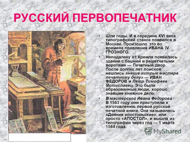 РУССКИЙ ПЕРВОПЕЧАТНИК Шли годы. И в середине XVI века типографский станок появился в Москве. Произошло это во времена правления ИВАНА IV ГРОЗНОГО. Неподалеку от Кремля появилось здание с башней и решетчатыми воротами Печатный двор. После долгих лет п