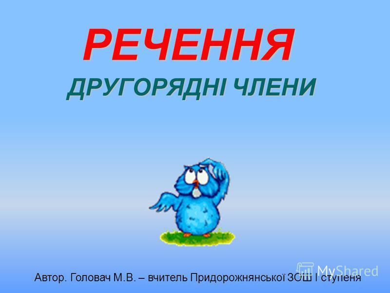 РЕЧЕННЯ ДРУГОРЯДНІ ЧЛЕНИ Автор. Головач М.В. – вчитель Придорожнянської ЗОШ І ступеня