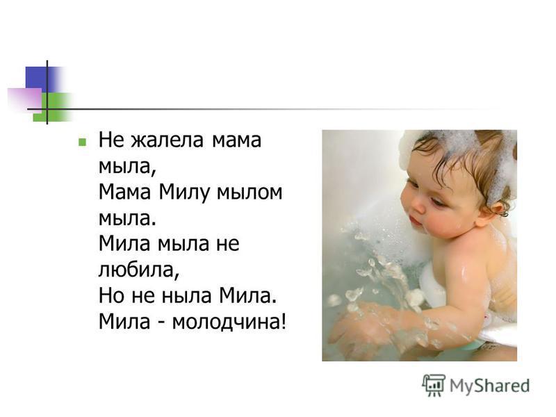Не жалела мама мыла, Мама Милу мылом мыла. Мила мыла не любила, Но не ныла Мила. Мила - молодчина!