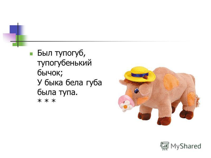 Был тупогуб, тупогубенький бычок; У быка бела губа была тупа. * * *